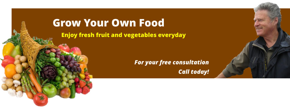 Grow Your Own Food Enjoy fresh fruit and vegetables everyday For your free consultationCall today!